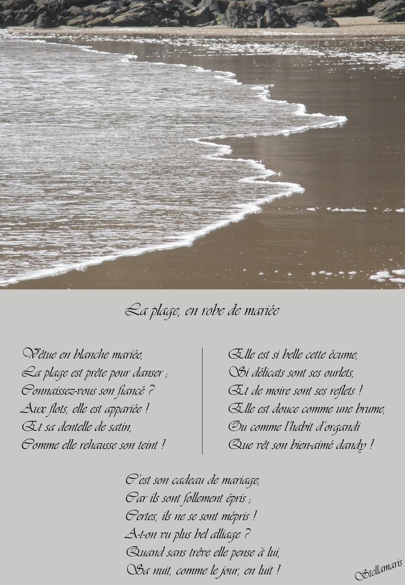 La plage, en robe de mariée / / Vêtue en blanche mariée, / La plage est prête pour danser ; / Connaissez-vous son fiancé ? / Aux flots, elle est appariée ! / Et sa dentelle de satin, / Comme elle rehausse son teint ! / / Elle est si belle cette écume, / Si délicats sont ses ourlets, / Et de moire sont ses reflets ! / Elle est douce comme une brume, / Où comme l'habit d'organdi / Que vêt son bien-aimé dandy ! / / C'est son cadeau de mariage, / / Car ils sont follement épris ; / Certes, ils ne se sont mépris ! / A-t-on vu plus bel alliage ? / Quand sans trêve elle pense à lui, / Sa nuit, comme le jour, en luit ! / / Stellamaris